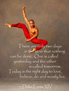 There are only two days in the year that nothing can be done. One is called yesterday and the other is called tomorrow. Today is the right day to love, believe, do and mostly live. – Dalai Lama