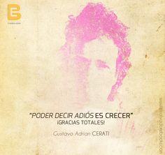 """""""Poder decir adiós es crecer"""" ¡Gracias Totales! Gustavo Adrian Cerati (1959 -2014)  http://www.elsalvadorebooks.com"""