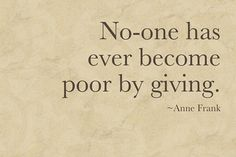 No one has ever become poor by giving. -Anne Frank