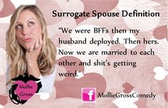 """Is your servicemember deployed? Do you have a surrogate spouse?  That's your best friend when your husbands are deployed. """"We were BFFs then my husband deployed. Then hers. Now we are married to each other and shit's getting weird."""""""