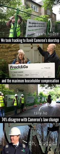 (as go the Brits, so go we) corporate greed and politics enabling   Greenpeace UK: ' the newest #fracking site was under construction - at Dave's house. We fenced off the site, hoisted signs (apologising for the inconvenience)&delivered a cheque for the maximum compensation amount per household.... £50. Cameron plans to change the trepass law to allow companies to #frack under our homes without permission. But a YouGov found 74% disagree.'