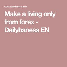 Make a living only from forex - Dailybsness EN