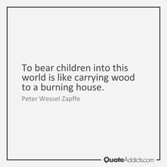 """To bear children into this world is like carrying wood to a burning house."" - Peter Wessel Zapffe"