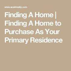 Finding A Home | Finding A Home to Purchase As Your Primary Residence