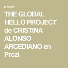 THE GLOBAL HELLO PROJECT de CRISTINA ALONSO ARCEDIANO en Prezi. I have used Prezi to talk  about this project.