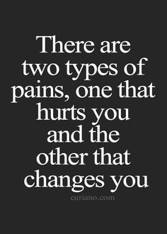 True...So True ... There are two types of pain, one that hurts you and the other that changes you. #life #quotes #truth
