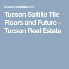 Tucson Saltillo Tile Floors and Future - Tucson Real Estate