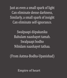 Just as even a small spark of light Can eliminate dense darkness, Similarly, a small spark of insight Can eliminate self-ignorance. (From Atma Bodha Upanishad)