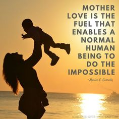 Happy Mother's Day Quotes | Mother love is the fuel that enables a normal human being to do the impossible. - Marion C. Garretty.