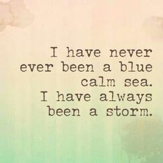 I have never ever been a blue calm sea.  I have always been a storm.