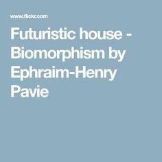 Futuristic house - Biomorphism by Ephraim-Henry Pavie