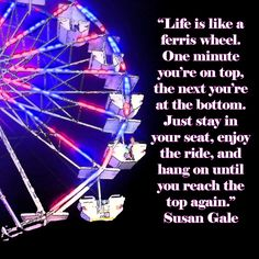 Life is like a ferris wheel. One minute you're on top, the next you're at the bottom. Just stay in your seat, enjoy the ride, and hang on until you reach the top again. – Susan Gale thedailyquotes.com