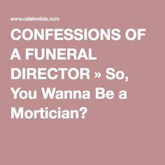 CONFESSIONS OF A FUNERAL DIRECTOR So You Wanna Be Mortician Forensics