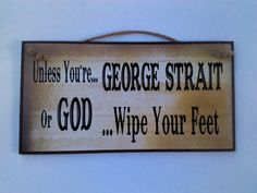Unless You're George Strait or God by signssayitall on Etsy https://www.etsy.com/listing/102878420/unless-youre-george-strait-or-god