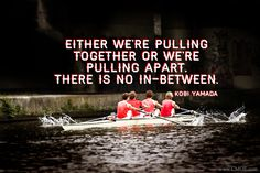 """""""Either we're pulling together or we're pulling apart.  There is no in-between."""" -- Kobi Yamada  #teamwork"""