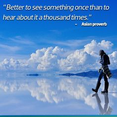 Better see something once than to hear about it a thousand times - Asian Proverb