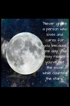 Never ignore a person who loves and cares for you, because one day you may realise you've lost the moon while counting the stars.