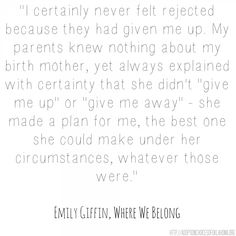 """I certainly never felt rejected because they had given me up. My parents knew nothing about my birth mother, yet always explained with certainty that she didn't ""give me up"" or ""give me away"" - she made a plan for me, the best one she could make under her circumstances, whatever those were."" Where We Belong, Emily Griffin  #adoption #adoptee #openadoption #reunification #birthparent #birthmom"