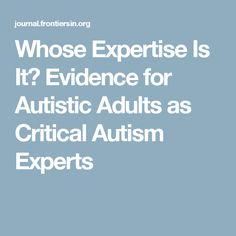 Whose Expertise Is It? Evidence for Autistic Adults as Critical Autism Experts