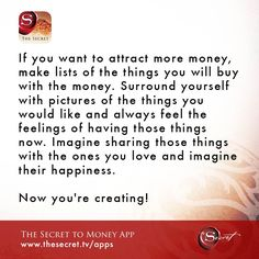 If you want to attract more money, make lists of the things you will buy with the money. Surround yourself with pictures of the things you would like and always feel the feelings of having those things now. Imagine sharing those things with the ones you love and imagine their happiness. Now you're creating! from The Secret To Money app
