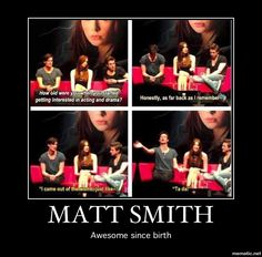 Matt Smith: Awesome since birth. And I believe it too.