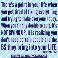 """""""There's a point in your life when you get tired of fixing everything and trying to make everyone happy. When you finally decide to quit, it's NOT giving up. It is realizing you don't need certain people and the BS they bring into your life."""" -Grey's Anat by deeplifequotes, via Flickr"""