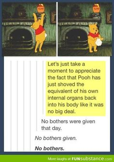 Let's just take a moment to appreciate the fact that Pooh has just shoved the equivalent of his own internal organs back into his body like it was no big deal. No bothers were given that day. No bothers given. No bothers.