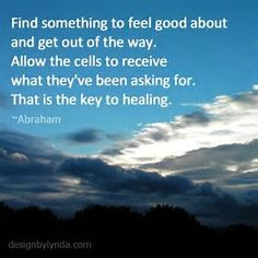 Find something to feel good about and get out of the way. Allow the cells to receive what theyve been asking for. That is the key to healing. Abraham Hicks Quotes, Law Of Attraction Quotes, Healing Quotes, Positive Affirmations, Affirmations Success, Good Thoughts, Feel Good, Life Quotes, Success Quotes