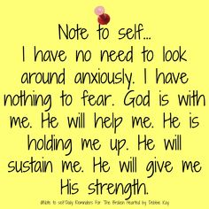 Note to self I have no need to look around anxiously. I have nothing to fear. God is with me. He will help me. He is holding me up. He will sustain me.…