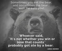 Whoever said,  ¨It's not whether you win or lose that counts¨  probably got ate by a bear. - Greg Nemer http://www.gregnemer.com/?utm_content=buffer01497&utm_medium=social&utm_source=pinterest.com&utm_campaign=buffer?