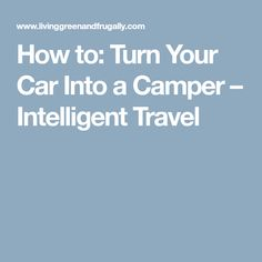 How to: Turn Your Car Into a Camper – Intelligent Travel