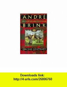 On the Contrary A Novel  Being the Life of a Famous Rebel, Soldier, Traveller, Explorer, Reader, Builder, Scribe, Latinist, Lover and Liar (9780316108843) Andre Philippus Brink , ISBN-10: 0316108847  , ISBN-13: 978-0316108843 ,  , tutorials , pdf , ebook , torrent , downloads , rapidshare , filesonic , hotfile , megaupload , fileserve