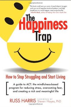 The Happiness Trap: How to Stop Struggling and Start Living by Russ Harris. $10.85. Author: Russ Harris. Publication: June 3, 2008. Publisher: Trumpeter; 1 edition (June 3, 2008). Save 32% Off!