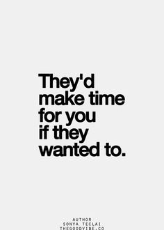 They'd make time for you if they wanted to. How can so many women miss such a simple truth. Life Quotes Love, True Quotes, Great Quotes, Quotes To Live By, Motivational Quotes, Funny Quotes, Inspirational Quotes, You Dont Care Quotes, I Give Up Quotes