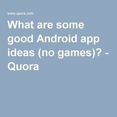 What are some good Android app ideas (no games)? - Quora