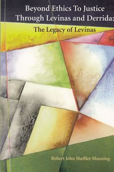 Beyond Ethics to Justice Through Levinas and Derrida: The Legacy of Levinas 2001 by Robert John Sheffler Manning