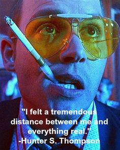 """I felt a tremendous distance between me and everything real.""  -Hunter S. Thompson"