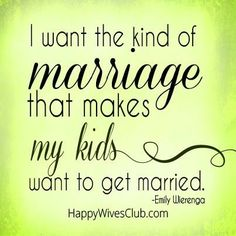 I want the kind of marriage that makes my kids want to get married.
