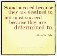 Those who are determined to, are smarter and more useful and will go farther with their success!