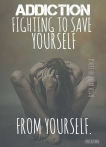 I think it's more accurate to say: RECOVERY fighting to save yourself from yourself!  We have to fight for our recovery and refuse to give into our addictions.  The only way is with help from Jesus. My flesh is weak.  I think of Jesus' whole purpose for being on this earth to save us and all He went through for us. That makes me want to do good for Him.  He wants to please our Heavenly Father and so do I. That is how I am able to live in recovery.  Thank you Jesus!