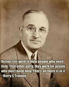 """Democrats work to help people who need help. That other party, they work for people who don't."" ~ Harry S Truman"