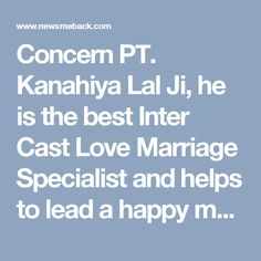 Concern PT. Kanahiya Lal Ji, he is the best Inter Cast Love Marriage Specialist and helps to lead a happy married life. Vashikaran is the most powerful method to solve your problem.Call:+91-8146416478.  http://www.no1vashikaran.com/intercaste-love-marriage-specialist.php #InterCastLoveMarriageSpecialist #InterCastLoveMarriageSolution #InterCastLoveMarriageSpecialistAstrologer #InterCastLoveMarriageSpecialistinIndia
