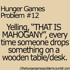 "Hunger Games Problem #12 Yelling ""THAT IS MAHOGANY,"" every time someone drops something on a wooden table/desk."