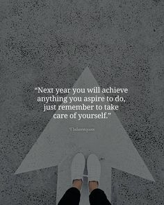 Next year you will achieve anything you aspire to do just remember to take care of yourself. . .