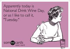Apparently today is National Drink Wine Day, or as I like to call it, 'Tuesday.'