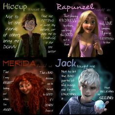Hiccup taught me its okay to be different because you may meet someone who is the same amount as different as you.  Rapunzel taught me to never give up on my dreams and to always have an adventure! Merida taught me that I can change my fate and even though people may not like it they need to except it.  Jack taught me to always believe he also taught me to be a better sibling.