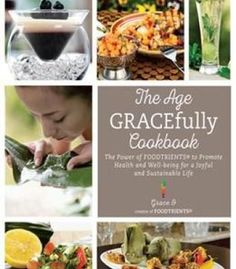 The Age Gracefully Cookbook: The Power Of Foodtrients To Promote Health And Well-Being For A Joyful And Sustainable Life PDF