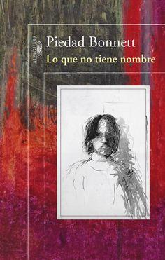 COLOMBIA 2016 Lo que no tiene nombre - Piedad Bonnett Tan real como la vida misma!!! La literatura y su efecto sanador, capaz de llegar allí donde la vida nos silencia.