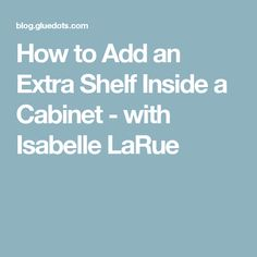 How to Add an Extra Shelf Inside a Cabinet - with Isabelle LaRue