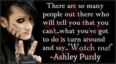 """There are so many people out there who will tell you that you can't... what you've got to do is tun around and say... """"Watch me."""" -Ashley Purdy"""